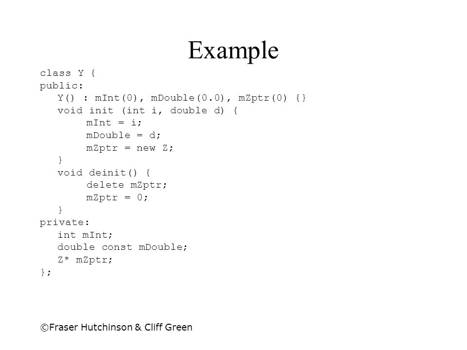 Example class Y { public: Y() : mInt(0), mDouble(0.0), mZptr(0) {}