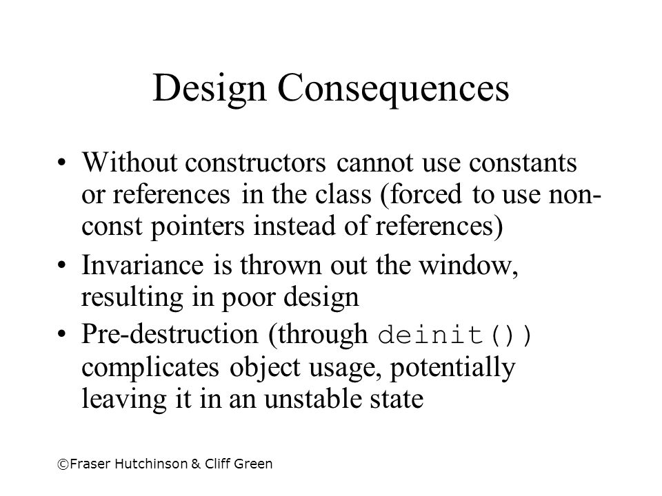 Design Consequences Without constructors cannot use constants or references in the class (forced to use non-const pointers instead of references)