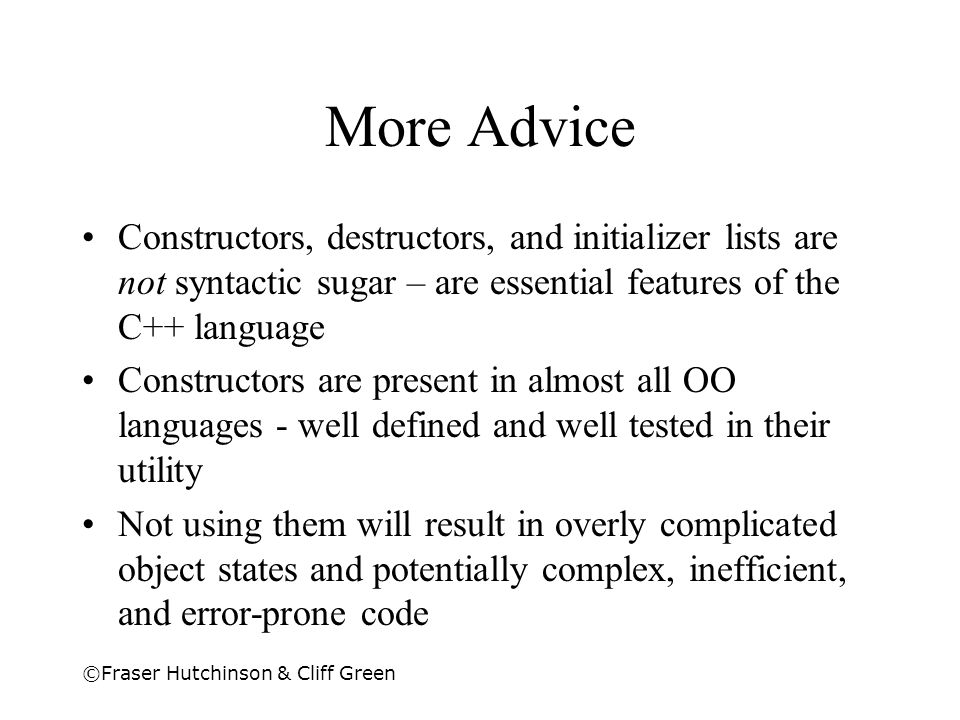 More Advice Constructors, destructors, and initializer lists are not syntactic sugar – are essential features of the C++ language.