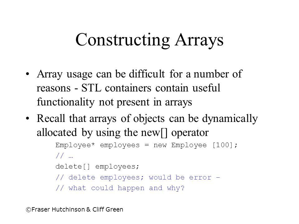 Constructing Arrays Array usage can be difficult for a number of reasons - STL containers contain useful functionality not present in arrays.