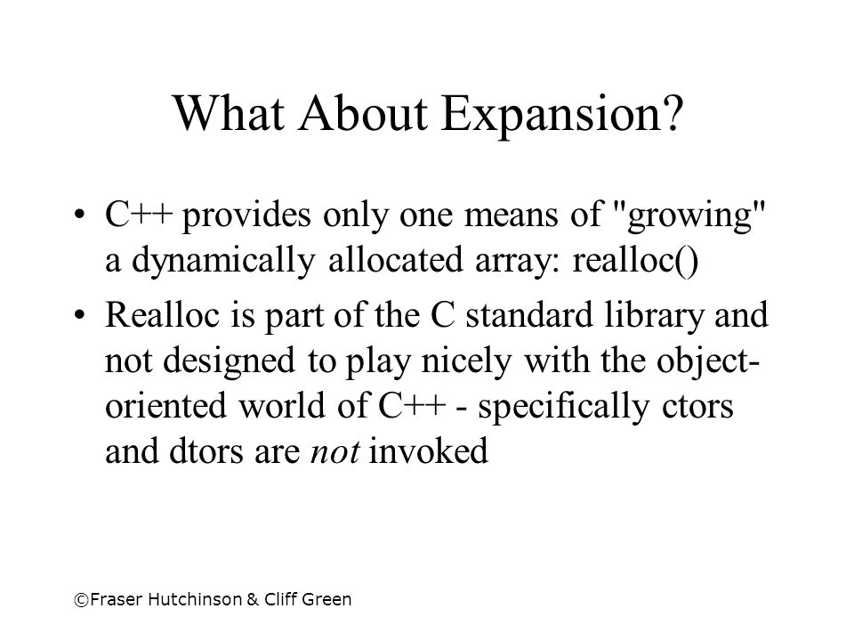 What About Expansion C++ provides only one means of growing a dynamically allocated array: realloc()