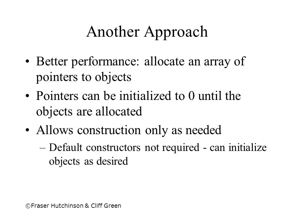 Another Approach Better performance: allocate an array of pointers to objects. Pointers can be initialized to 0 until the objects are allocated.