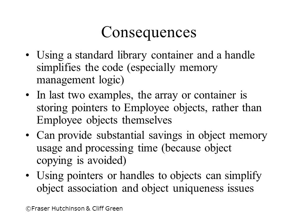 Consequences Using a standard library container and a handle simplifies the code (especially memory management logic)