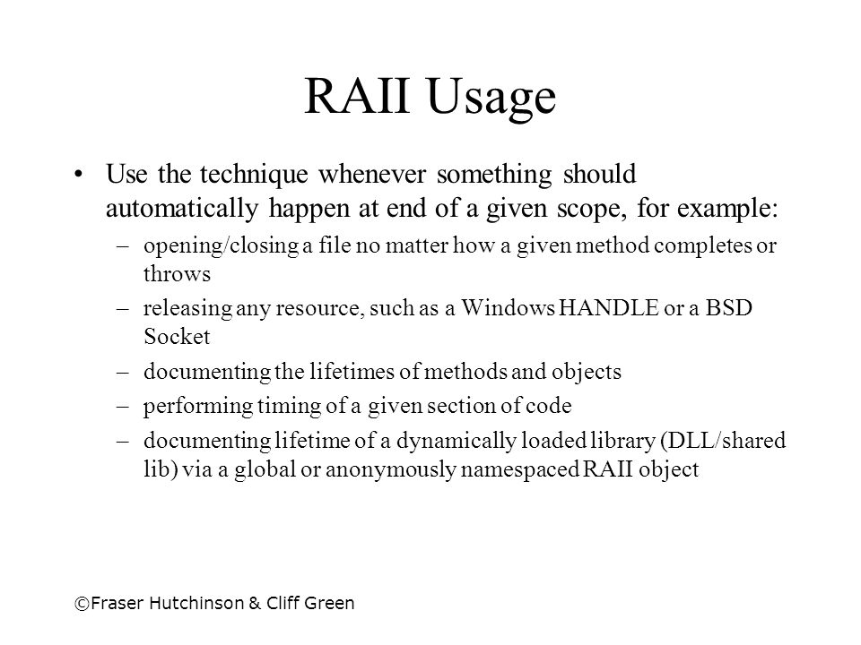 RAII Usage Use the technique whenever something should automatically happen at end of a given scope, for example: