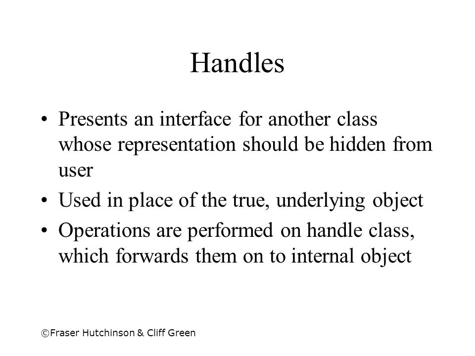 Handles Presents an interface for another class whose representation should be hidden from user. Used in place of the true, underlying object.
