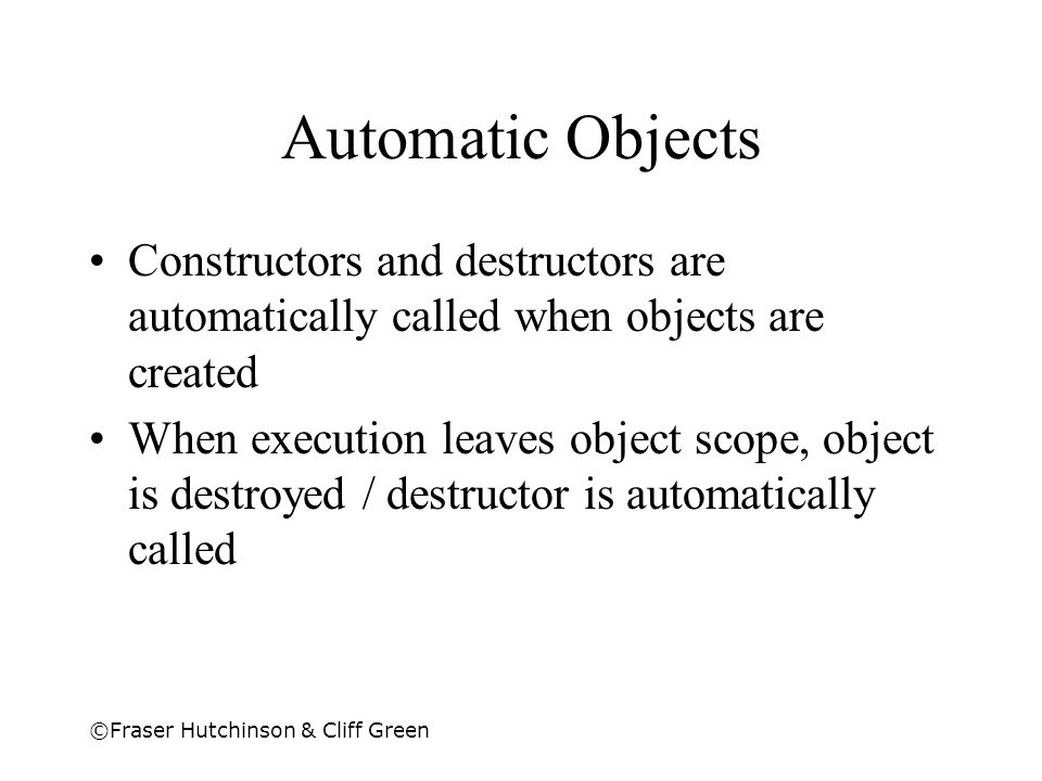 Automatic Objects Constructors and destructors are automatically called when objects are created.