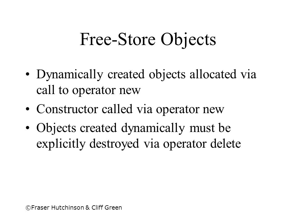 Free-Store Objects Dynamically created objects allocated via call to operator new. Constructor called via operator new.