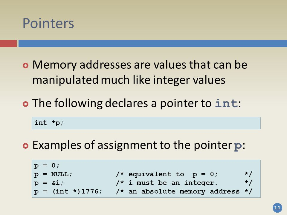 Pointers Memory addresses are values that can be manipulated much like integer values. The following declares a pointer to int: