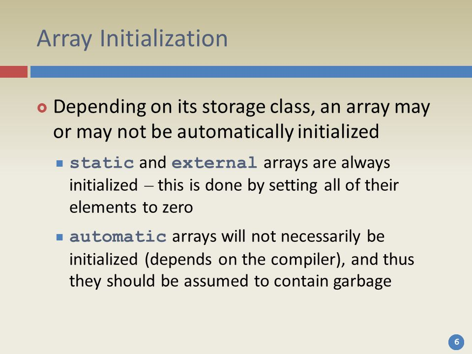 Array Initialization Depending on its storage class, an array may or may not be automatically initialized.