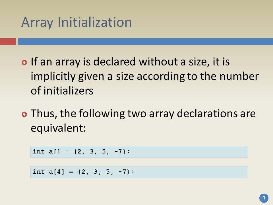 Array Initialization If an array is declared without a size, it is implicitly given a size according to the number of initializers.
