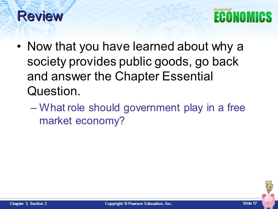 Review Now that you have learned about why a society provides public goods, go back and answer the Chapter Essential Question.