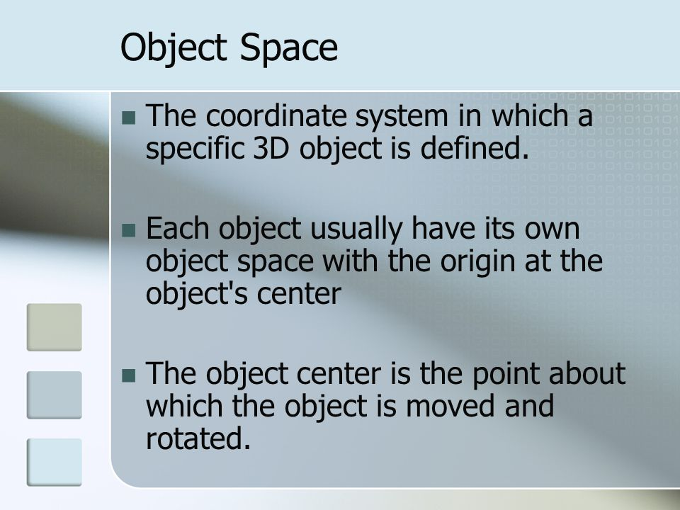 Object Space The coordinate system in which a specific 3D object is defined.