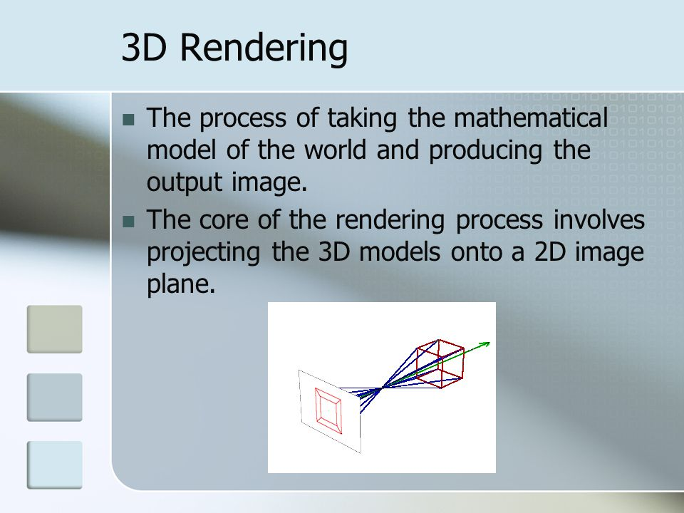 3D Rendering The process of taking the mathematical model of the world and producing the output image.