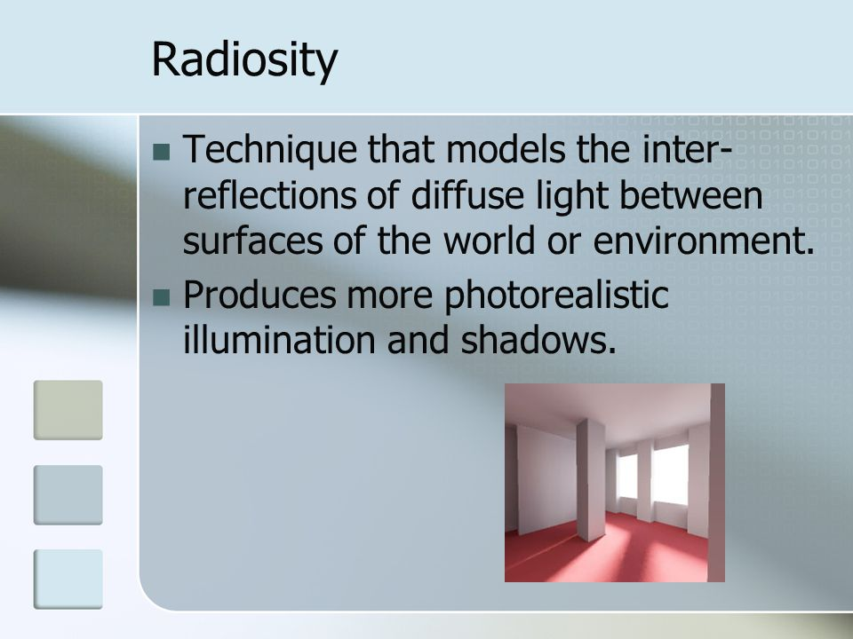 Radiosity Technique that models the inter-reflections of diffuse light between surfaces of the world or environment.