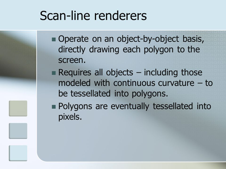 Scan-line renderers Operate on an object-by-object basis, directly drawing each polygon to the screen.