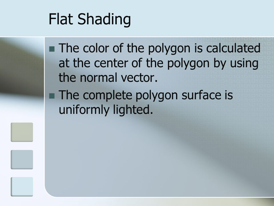 Flat Shading The color of the polygon is calculated at the center of the polygon by using the normal vector.