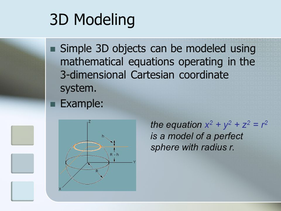 3D Modeling Simple 3D objects can be modeled using mathematical equations operating in the 3-dimensional Cartesian coordinate system.