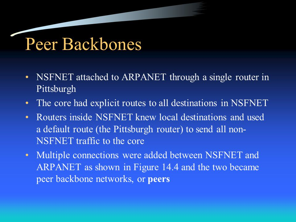 Peer Backbones NSFNET attached to ARPANET through a single router in Pittsburgh. The core had explicit routes to all destinations in NSFNET.