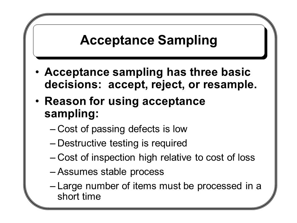 Acceptance Sampling Acceptance sampling has three basic decisions: accept, reject, or resample. Reason for using acceptance sampling: