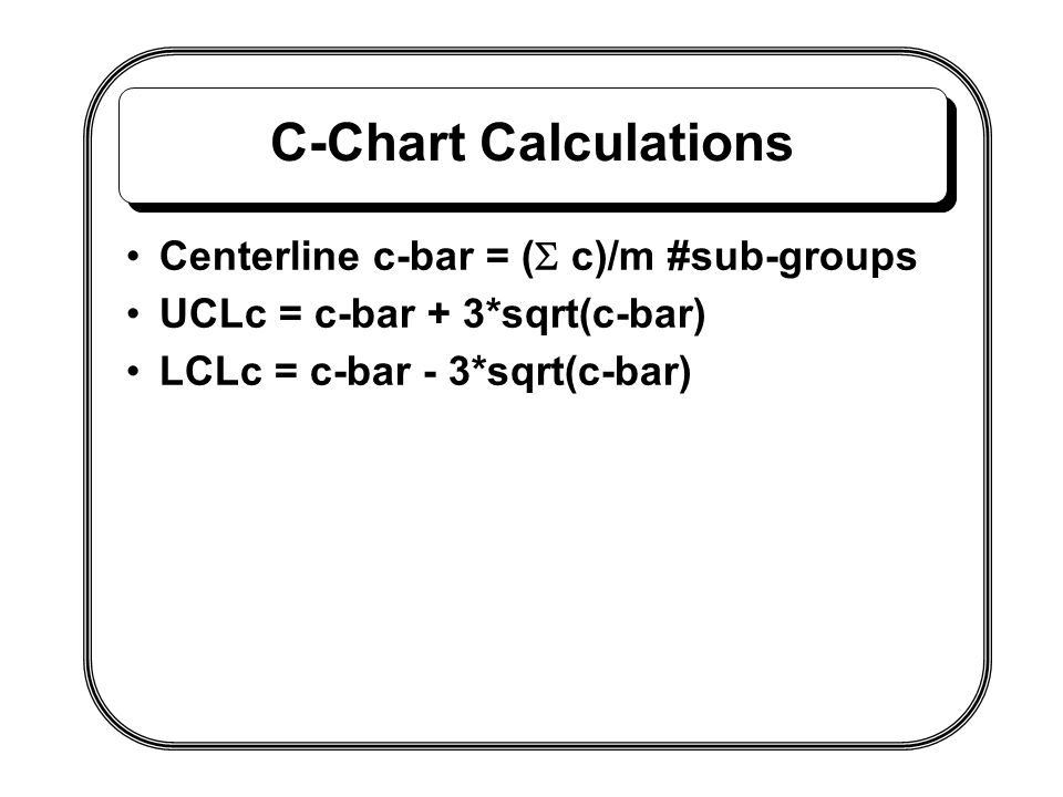 C-Chart Calculations Centerline c-bar = (S c)/m #sub-groups