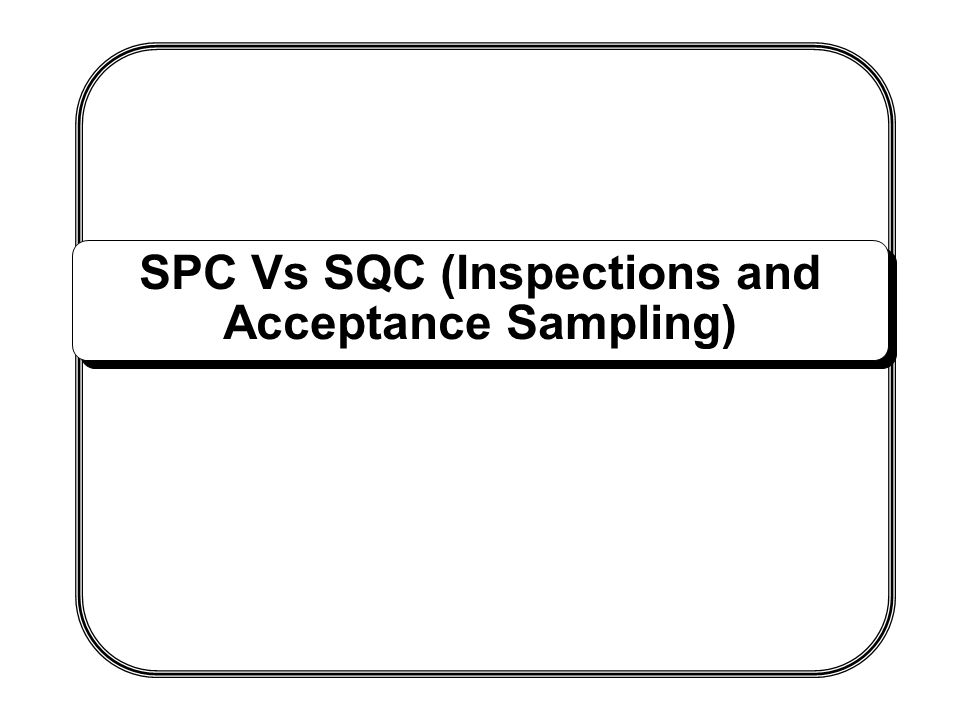 SPC Vs SQC (Inspections and Acceptance Sampling)