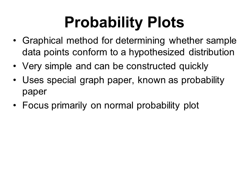 Probability Plots Graphical method for determining whether sample data points conform to a hypothesized distribution.