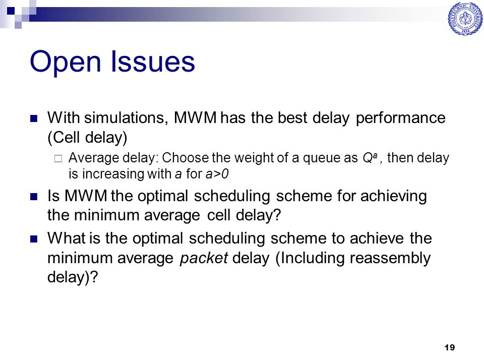 Open Issues With simulations, MWM has the best delay performance (Cell delay)
