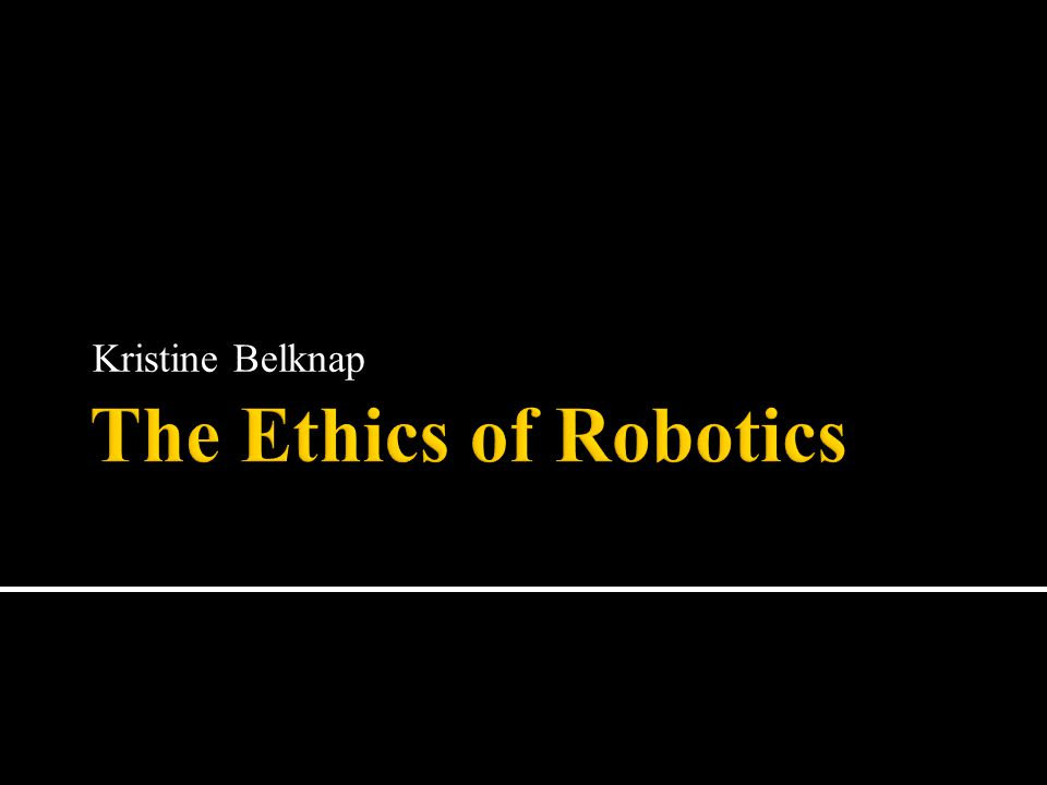 Kristine Belknap The Ethics of Robotics