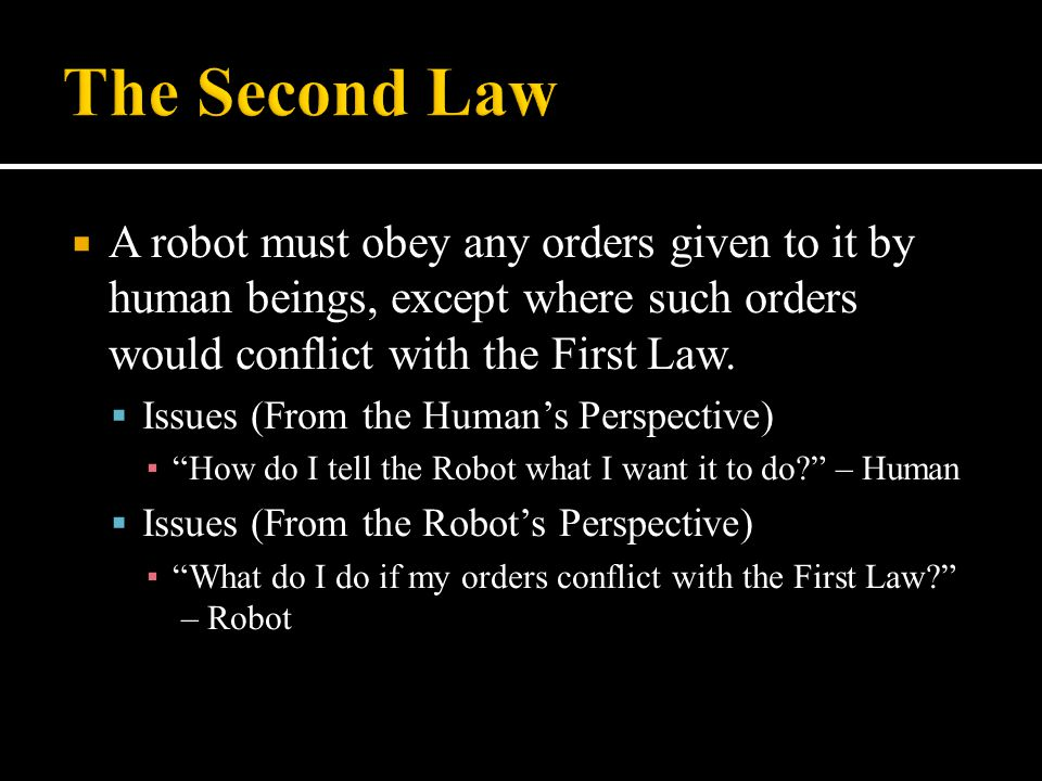 The Second Law A robot must obey any orders given to it by human beings, except where such orders would conflict with the First Law.