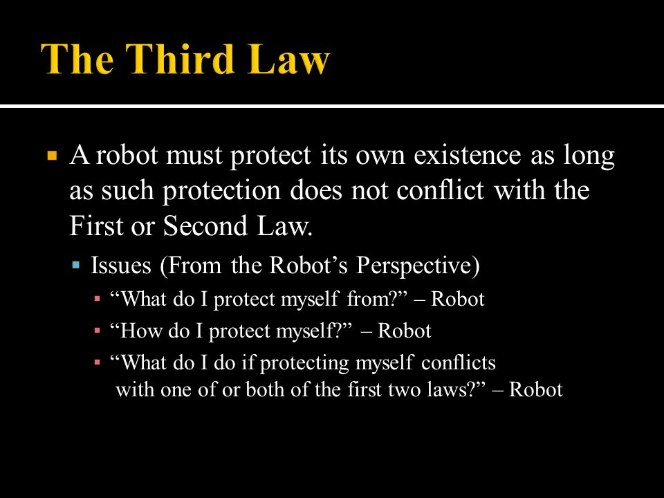 The Third Law A robot must protect its own existence as long as such protection does not conflict with the First or Second Law.