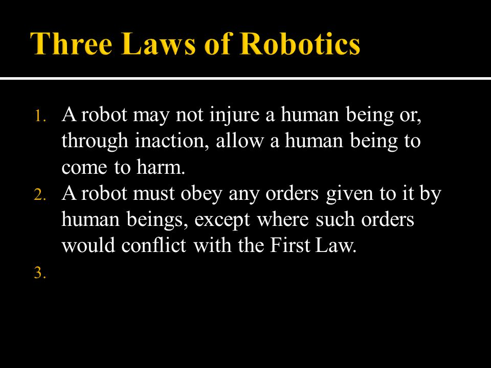 Three Laws of Robotics A robot may not injure a human being or, through inaction, allow a human being to come to harm.