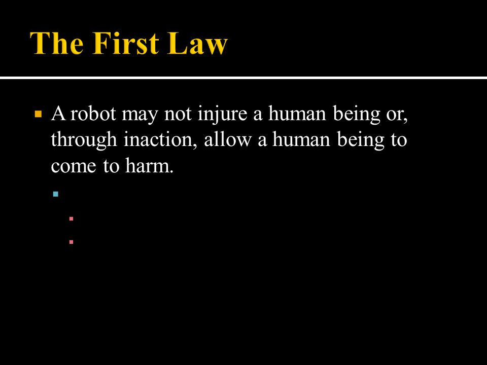The First Law A robot may not injure a human being or, through inaction, allow a human being to come to harm.