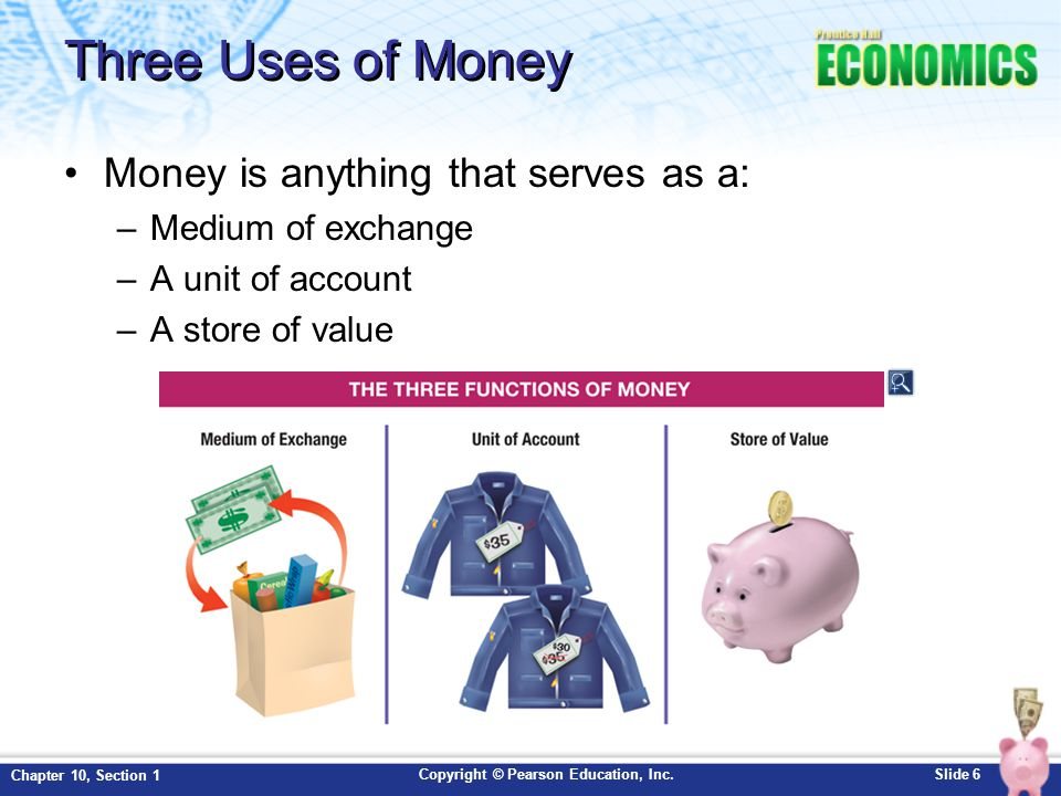 Three Uses of Money Money is anything that serves as a: