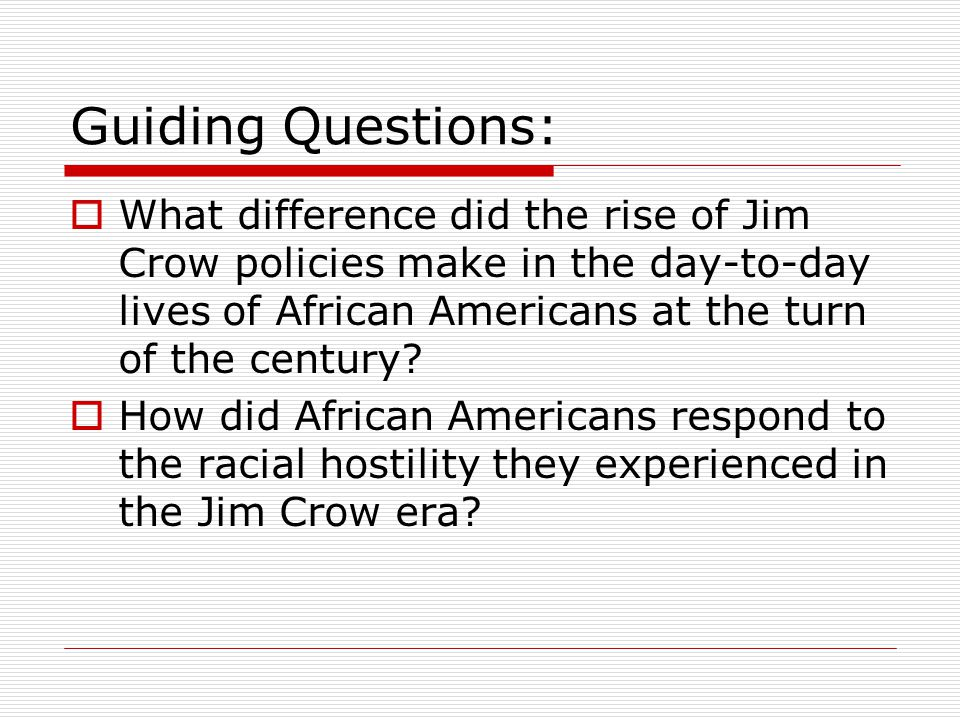 Guiding Questions: What difference did the rise of Jim Crow policies make in the day-to-day lives of African Americans at the turn of the century