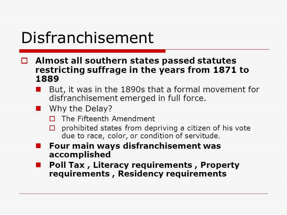 Disfranchisement Almost all southern states passed statutes restricting suffrage in the years from 1871 to 1889.