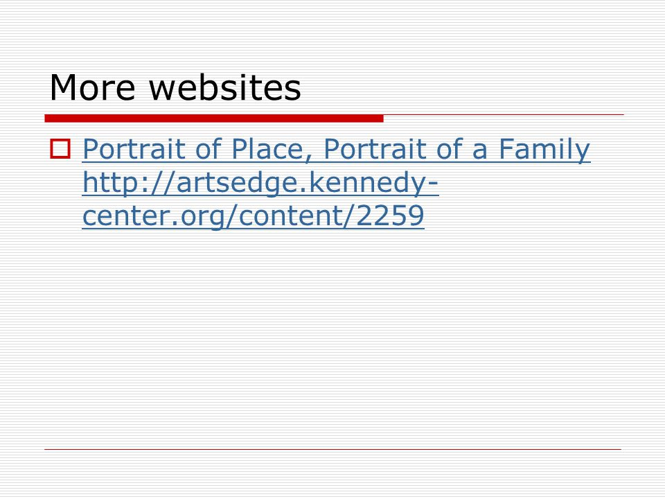 More websites Portrait of Place, Portrait of a Family http://artsedge.kennedy-center.org/content/2259.