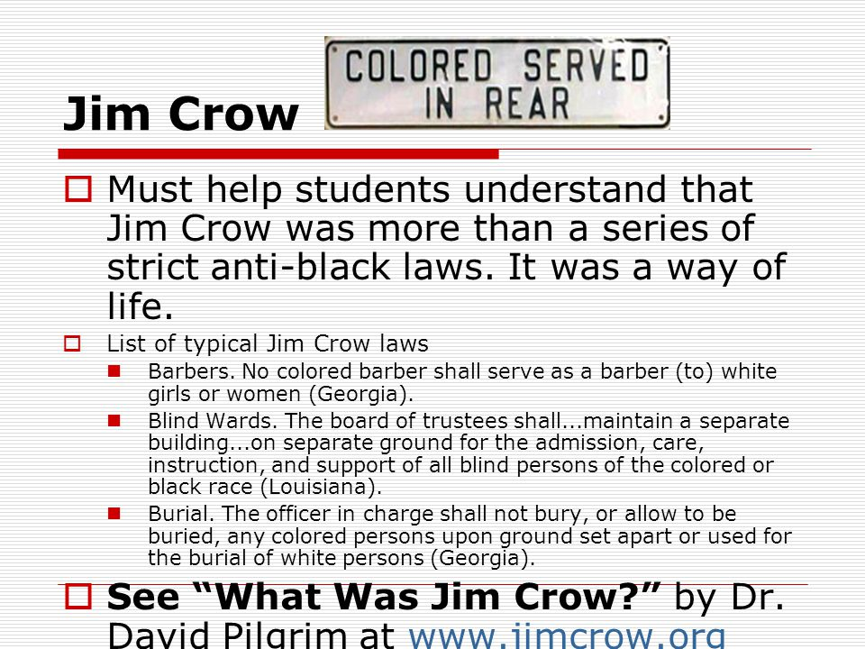 Jim Crow Must help students understand that Jim Crow was more than a series of strict anti-black laws. It was a way of life.