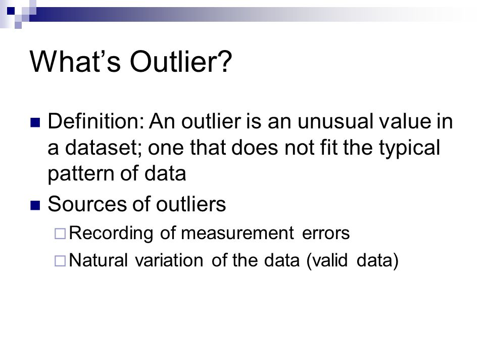 What's Outlier Definition: An outlier is an unusual value in a dataset; one that does not fit the typical pattern of data.