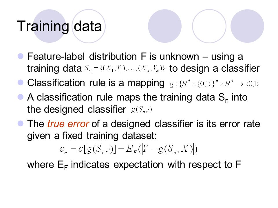 Training data Feature-label distribution F is unknown – using a training data to design a classifier.