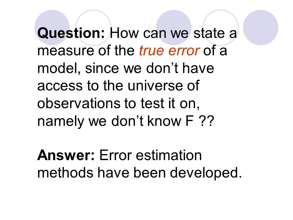 Question: How can we state a measure of the true error of a model, since we don't have access to the universe of observations to test it on, namely we don't know F