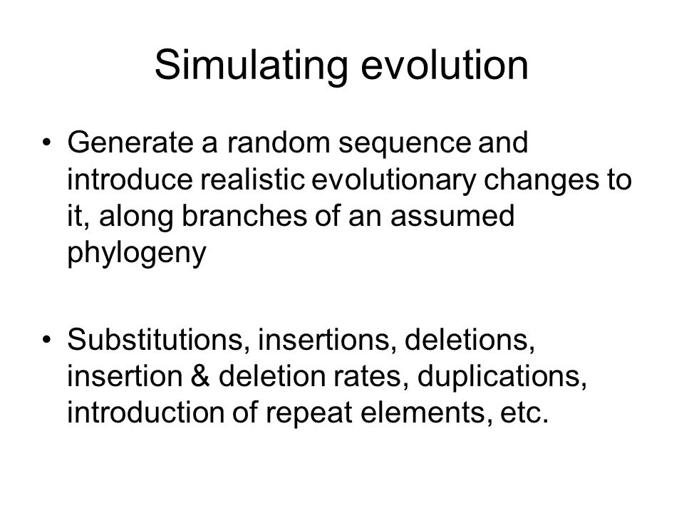 Simulating evolution Generate a random sequence and introduce realistic evolutionary changes to it, along branches of an assumed phylogeny.