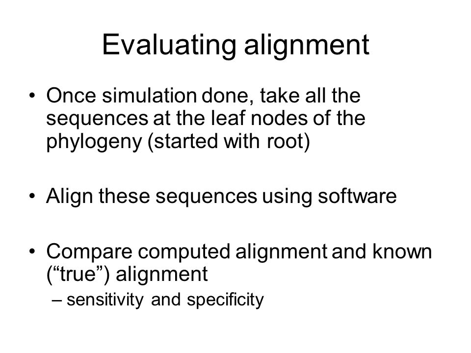 Evaluating alignment Once simulation done, take all the sequences at the leaf nodes of the phylogeny (started with root)