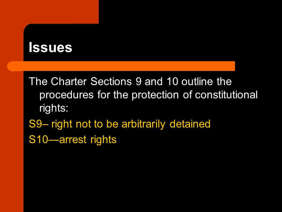 Issues The Charter Sections 9 and 10 outline the procedures for the protection of constitutional rights: