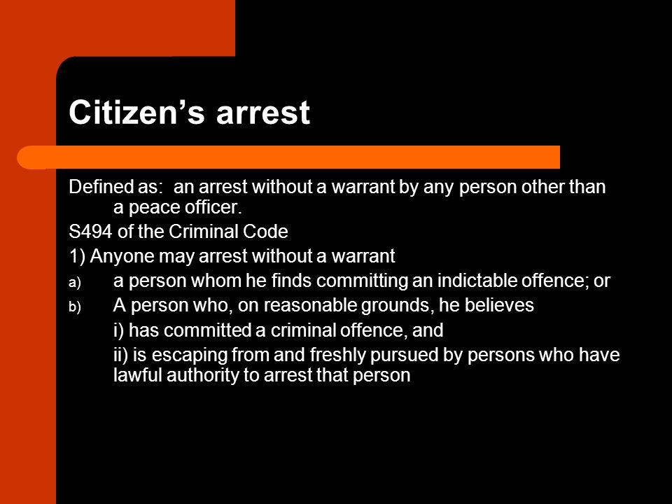 Citizen's arrest Defined as: an arrest without a warrant by any person other than a peace officer.
