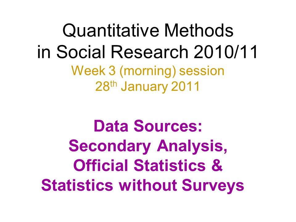 Quantitative Methods in Social Research 2010/11 Week 3 (morning) session 28th January 2011 Data Sources: Secondary Analysis, Official Statistics & Statistics without Surveys