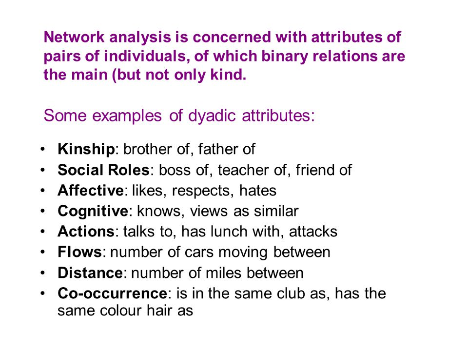 Network analysis is concerned with attributes of pairs of individuals, of which binary relations are the main (but not only kind. Some examples of dyadic attributes: