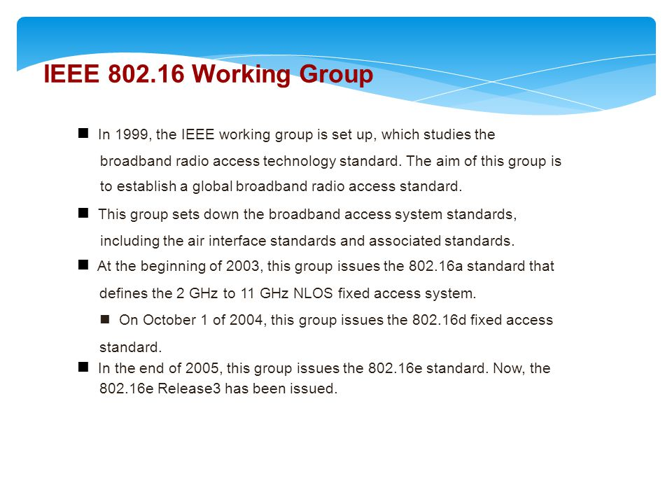 IEEE 802.16 Working Group  In 1999, the IEEE working group is set up, which studies the.