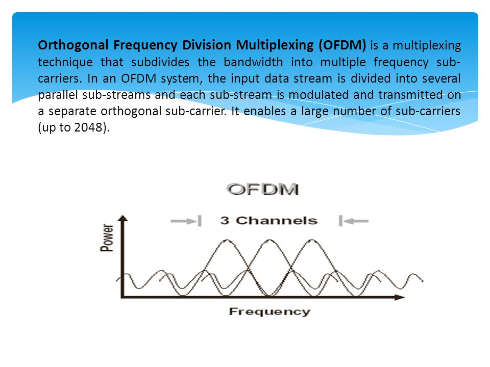 Orthogonal Frequency Division Multiplexing (OFDM) is a multiplexing technique that subdivides the bandwidth into multiple frequency sub-carriers.