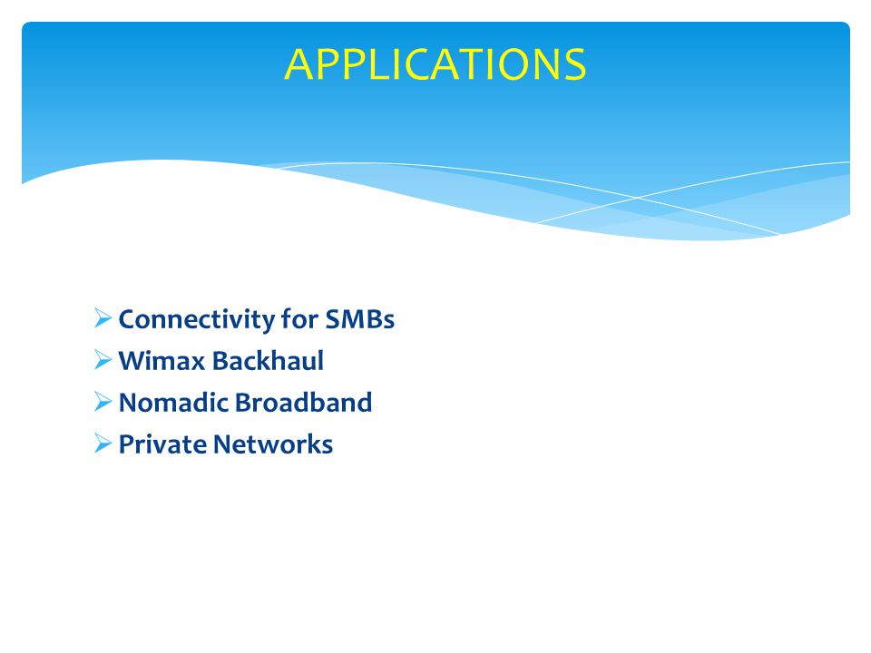APPLICATIONS Connectivity for SMBs Wimax Backhaul Nomadic Broadband