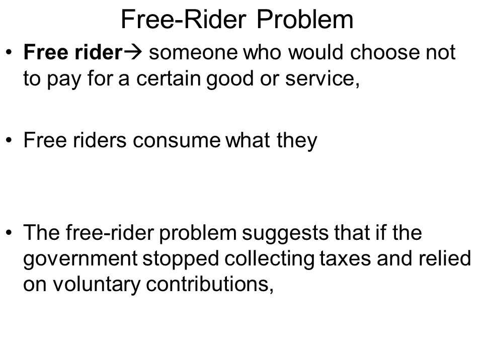 Free-Rider Problem Free rider someone who would choose not to pay for a certain good or service, Free riders consume what they.